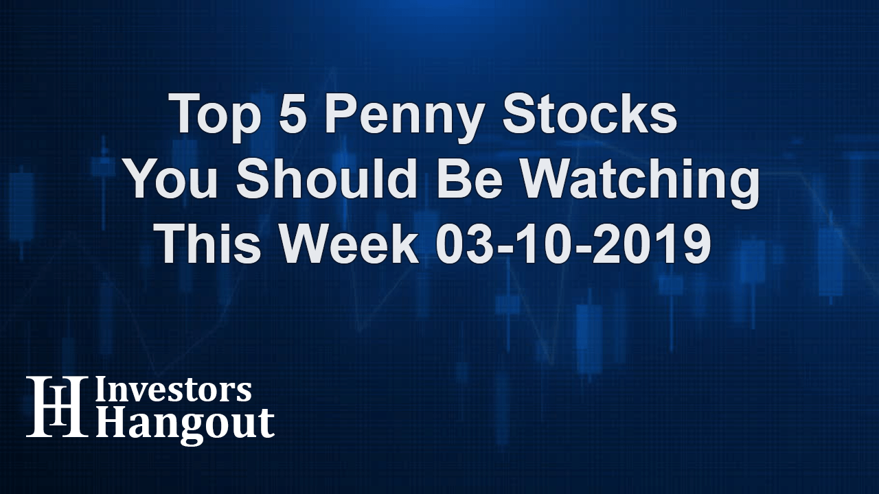 Top 5 Penny Stocks You Should Be Watching This Week 03-10-2019