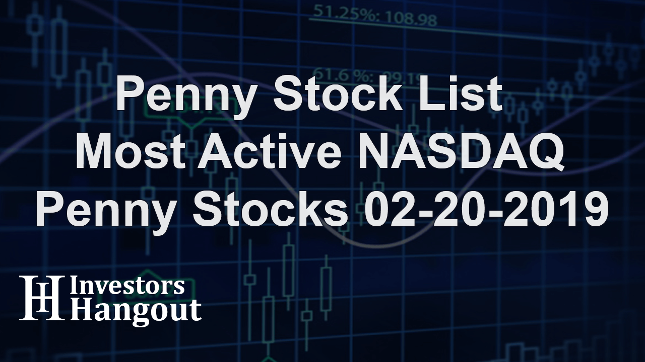 Penny Stock List - Most Active NASDAQ Penny Stocks 02-20-2019