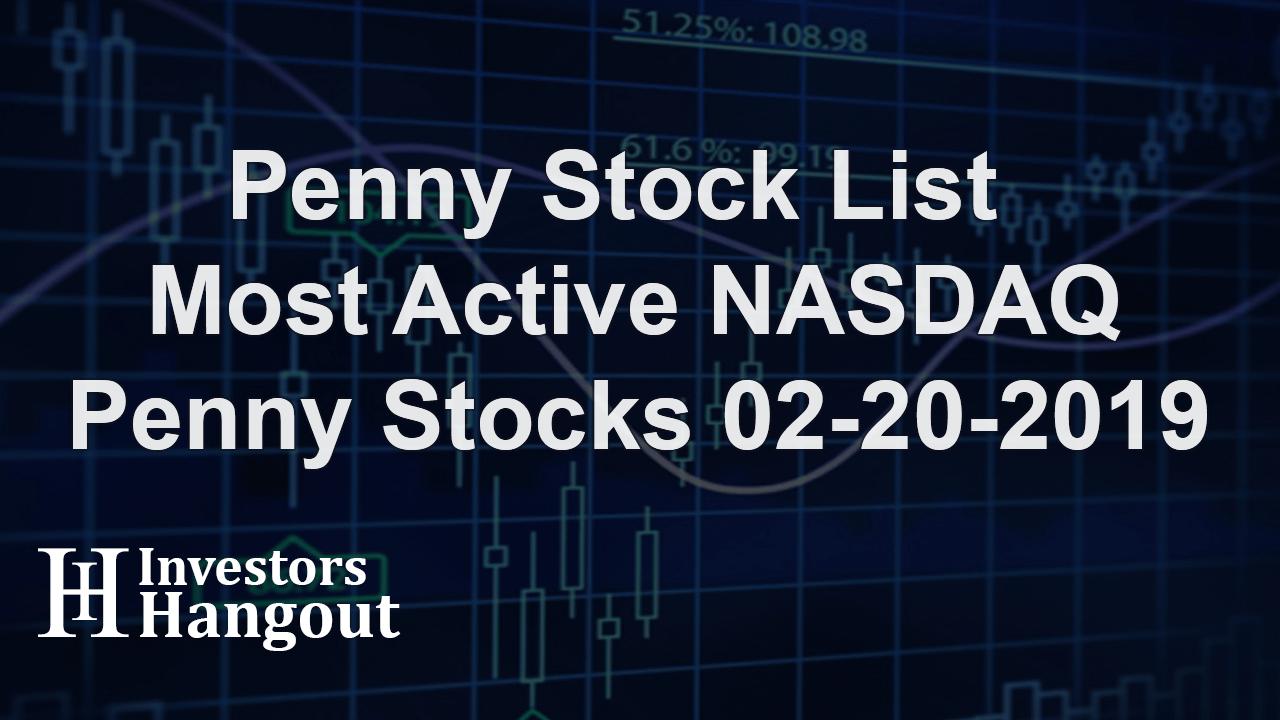 Penny Stock List - Most Active NASDAQ Penny Stocks 02-20-2019