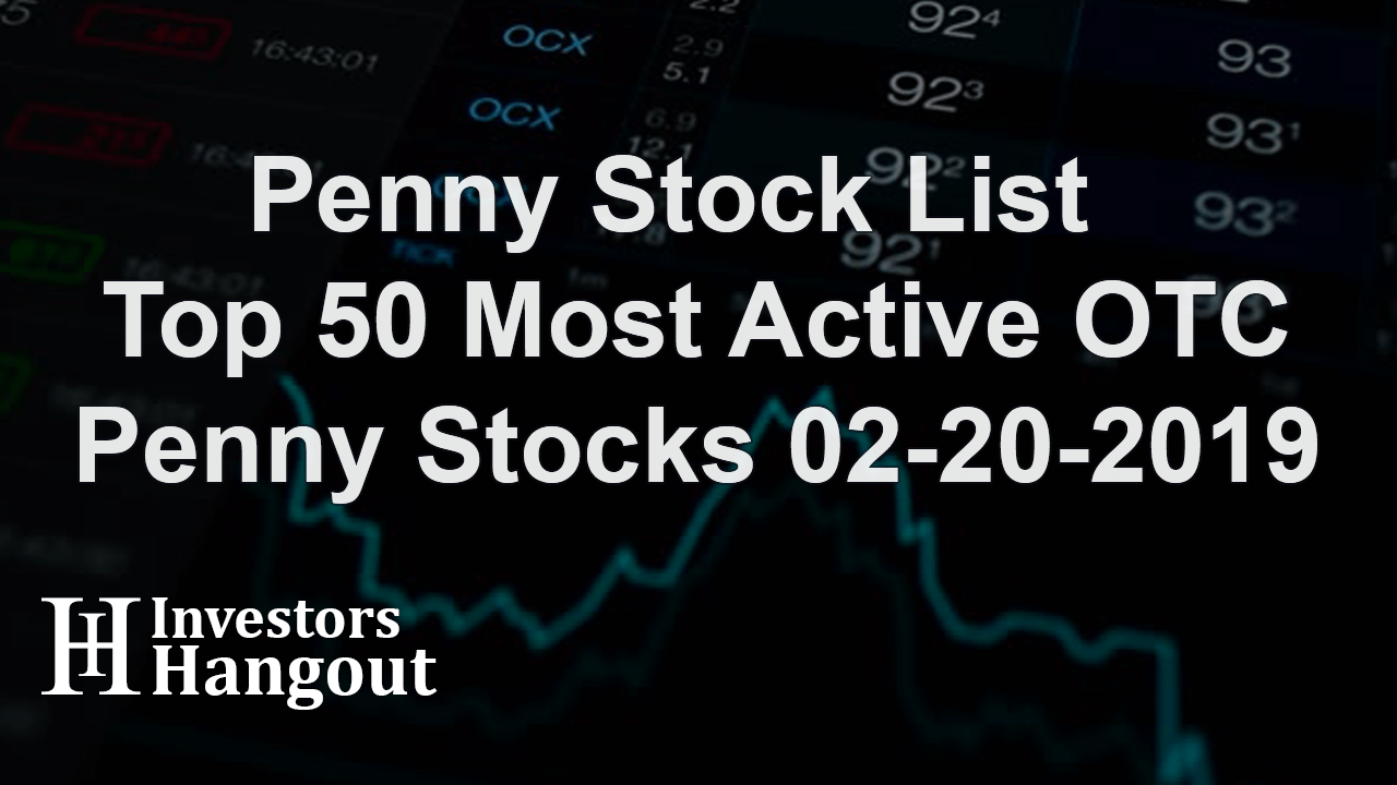 Penny Stock List - Top 50 Most Active OTC Penny Stocks 02-20-2019