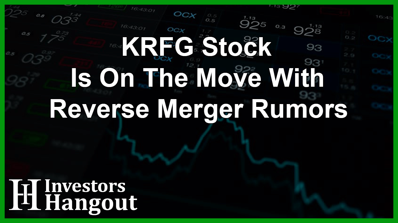 KRFG Stock Is On The Move With Reverse Merger Rumors